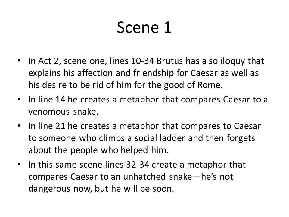 Scene 1 In Act 2, scene one, lines 10-34 Brutus has a soliloquy that explains his affection and friendship for Caesar as well as his desire to be rid