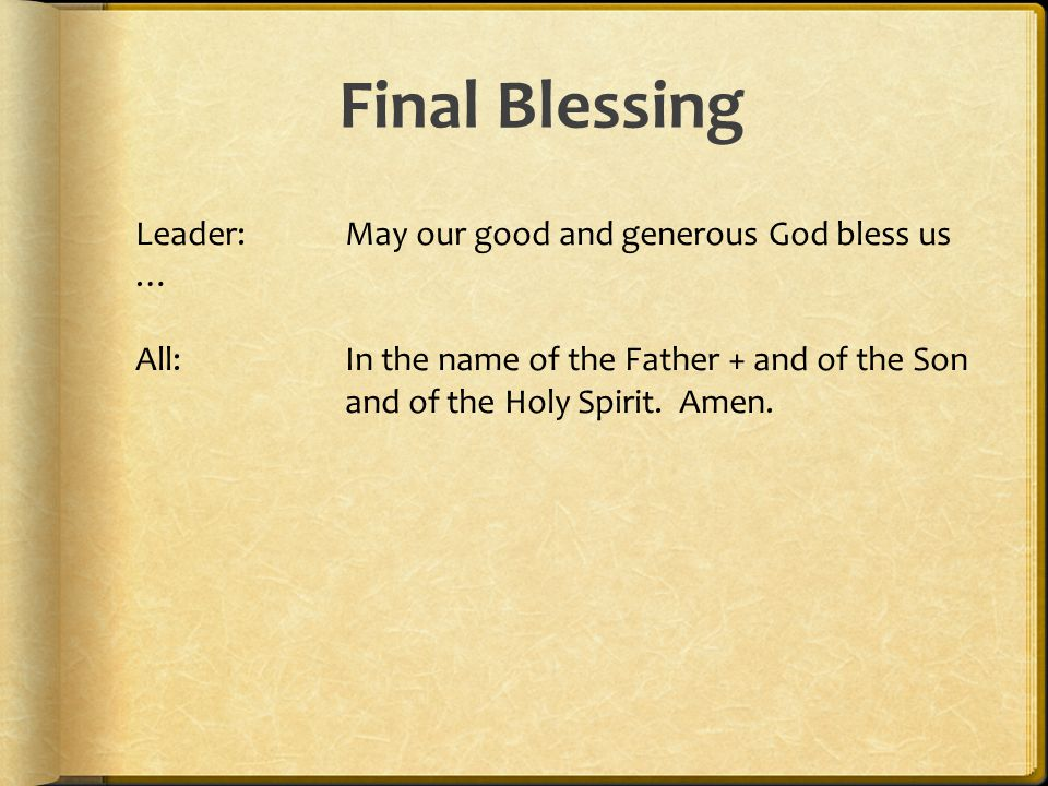 Final Blessing Leader:May our good and generous God bless us … All:In the name of the Father + and of the Son and of the Holy Spirit. Amen.