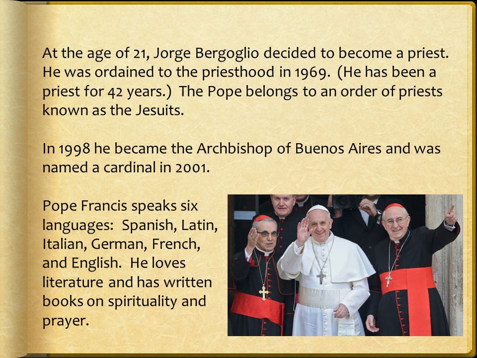 At the age of 21, Jorge Bergoglio decided to become a priest. He was ordained to the priesthood in 1969. (He has been a priest for 42 years.) The Pope
