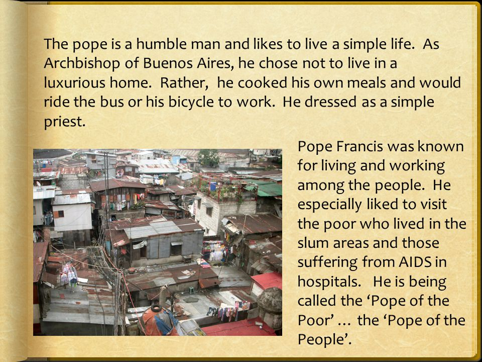 The pope is a humble man and likes to live a simple life.