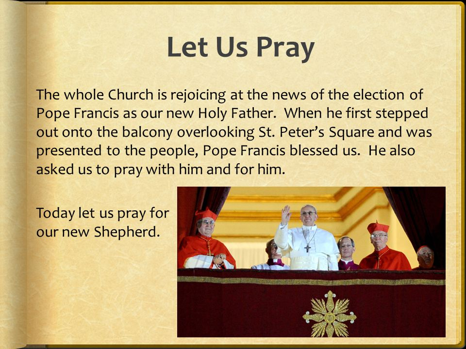 Let Us Pray The whole Church is rejoicing at the news of the election of Pope Francis as our new Holy Father. When he first stepped out onto the balco