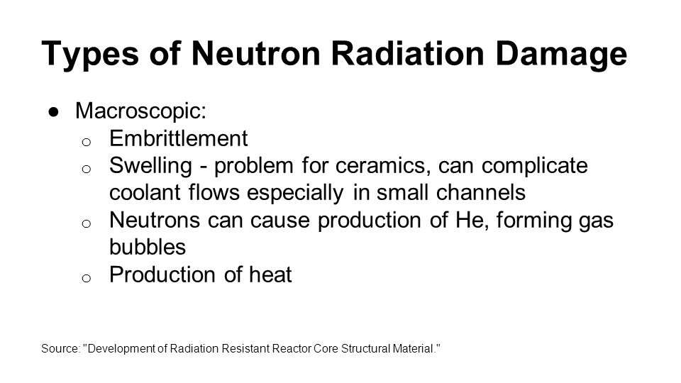 Types of Neutron Radiation Damage ●Considered most dangerous type of radiation to humans due to high kinetic energy ●Up to 10x more damaging than gamma or beta particles ●Activation causes release of gamma and beta radiation Source: Neutron Radiation.