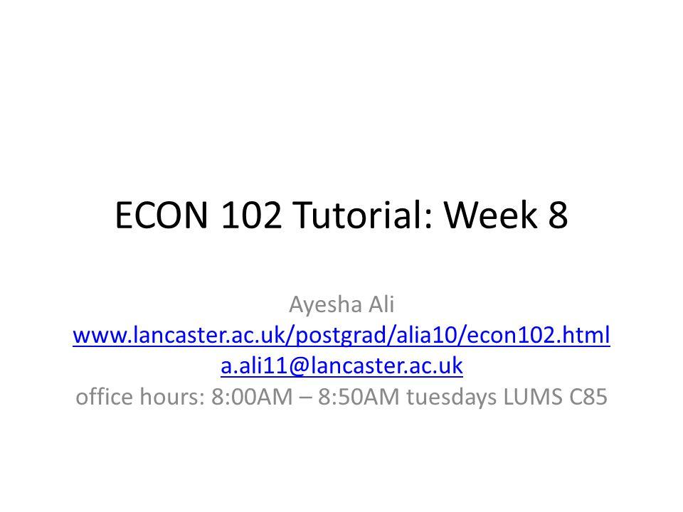 ECON 102 Tutorial: Week 8 Ayesha Ali www.lancaster.ac.uk/postgrad/alia10/econ102.html a.ali11@lancaster.ac.uk office hours: 8:00AM – 8:50AM tuesdays LUMS C85