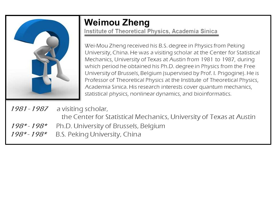 Wei-Mou Zheng received his B.S. degree in Physics from Peking University, China. He was a visiting scholar at the Center for Statistical Mechanics, Un