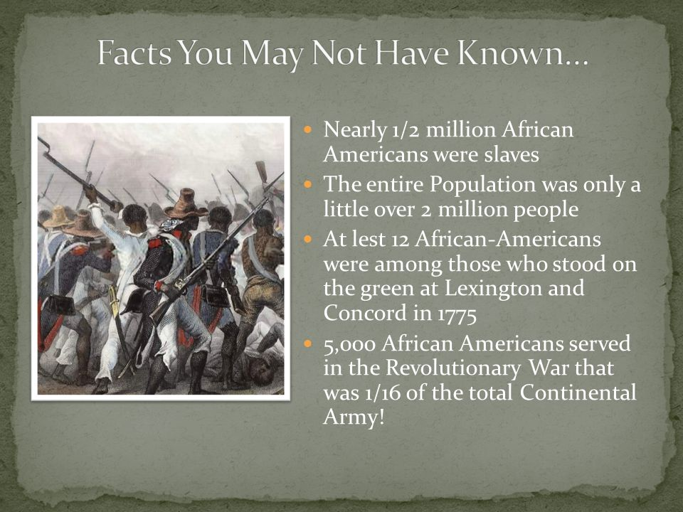 Nearly 1/2 million African Americans were slaves The entire Population was only a little over 2 million people At lest 12 African-Americans were among