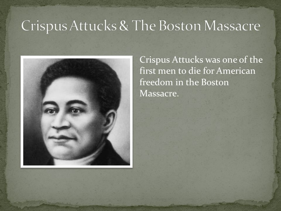 Crispus Attucks was one of the first men to die for American freedom in the Boston Massacre.