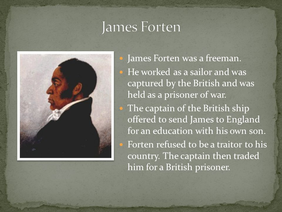 James Forten was a freeman. He worked as a sailor and was captured by the British and was held as a prisoner of war. The captain of the British ship o