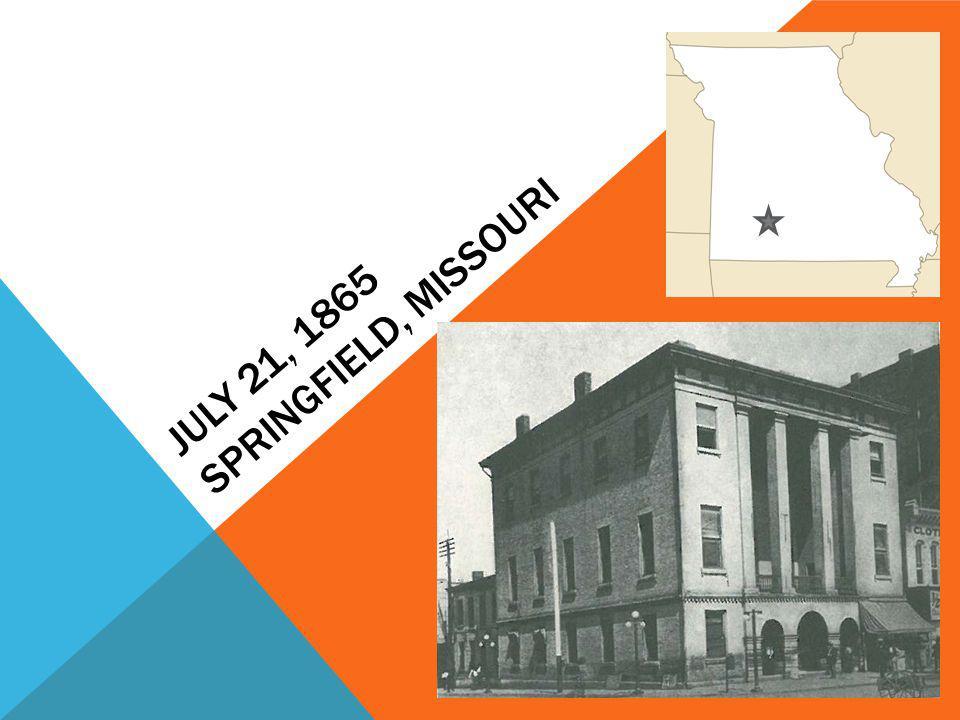 JULY 21, 1865 SPRINGFIELD, MISSOURI