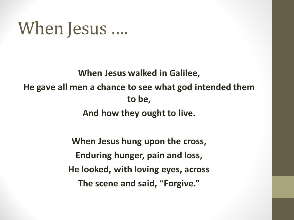 When Jesus …. When Jesus walked in Galilee, He gave all men a chance to see what god intended them to be, And how they ought to live. When Jesus hung