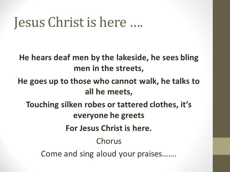 Jesus Christ is here …. He hears deaf men by the lakeside, he sees bling men in the streets, He goes up to those who cannot walk, he talks to all he m