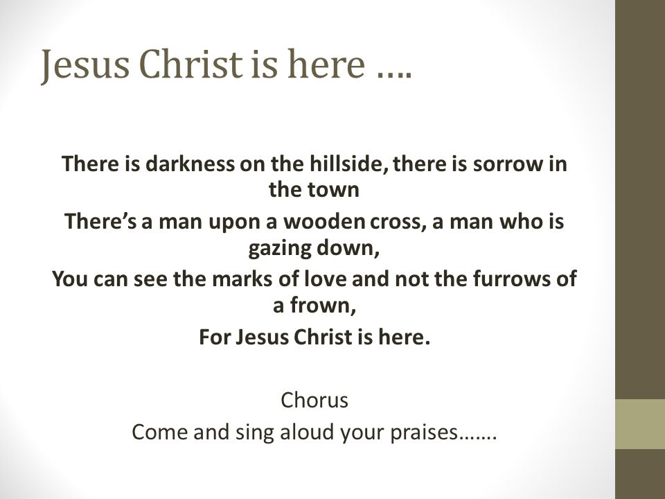 Jesus Christ is here …. There is darkness on the hillside, there is sorrow in the town There's a man upon a wooden cross, a man who is gazing down, Yo