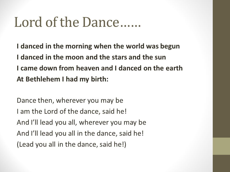 Lord of the Dance…… I danced in the morning when the world was begun I danced in the moon and the stars and the sun I came down from heaven and I danc