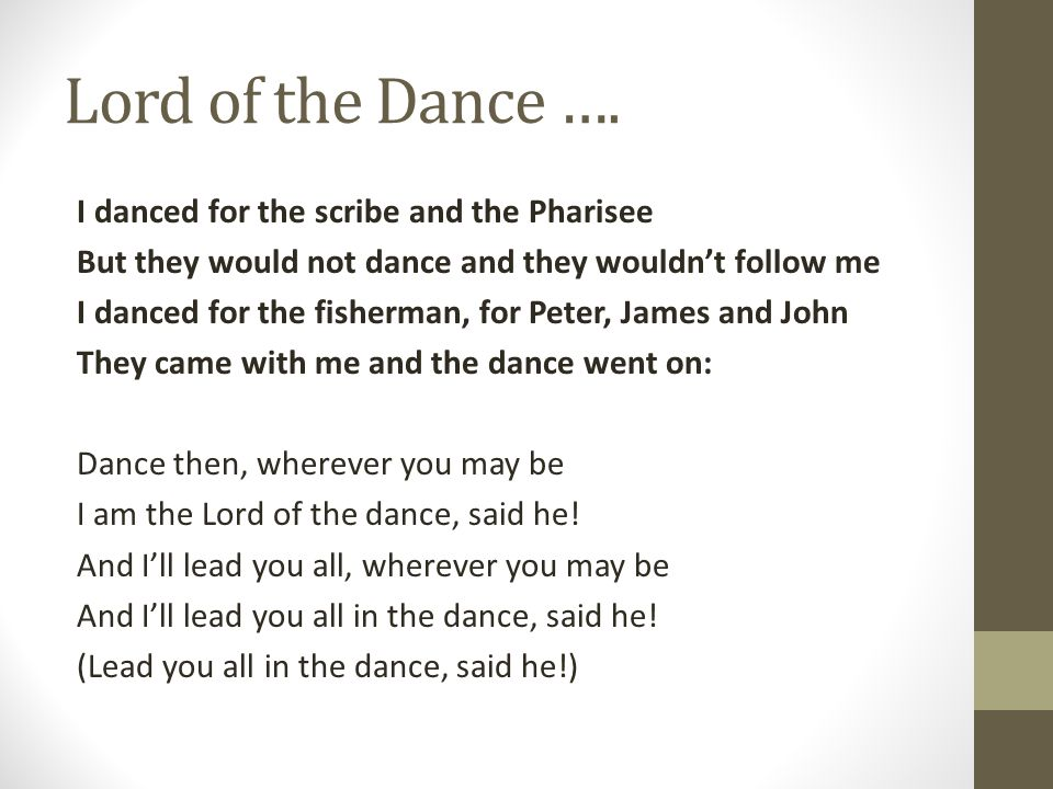 Lord of the Dance …. I danced for the scribe and the Pharisee But they would not dance and they wouldn't follow me I danced for the fisherman, for Pet