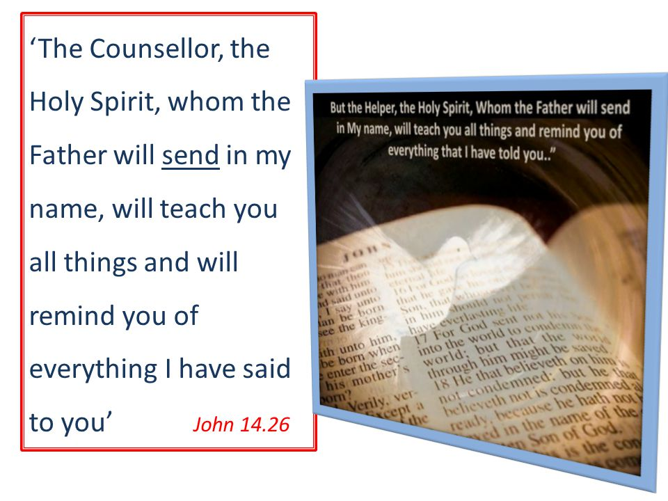 'The Counsellor, the Holy Spirit, whom the Father will send in my name, will teach you all things and will remind you of everything I have said to you' John 14.26