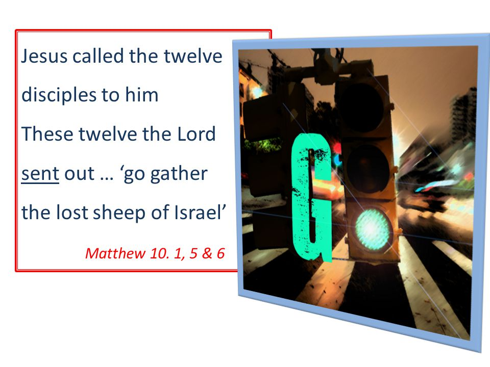 Jesus called the twelve disciples to him These twelve the Lord sent out … 'go gather the lost sheep of Israel' Matthew 10.