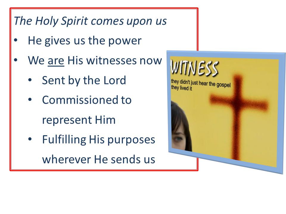 The Holy Spirit comes upon us He gives us the power We are His witnesses now Sent by the Lord Commissioned to represent Him Fulfilling His purposes wherever He sends us