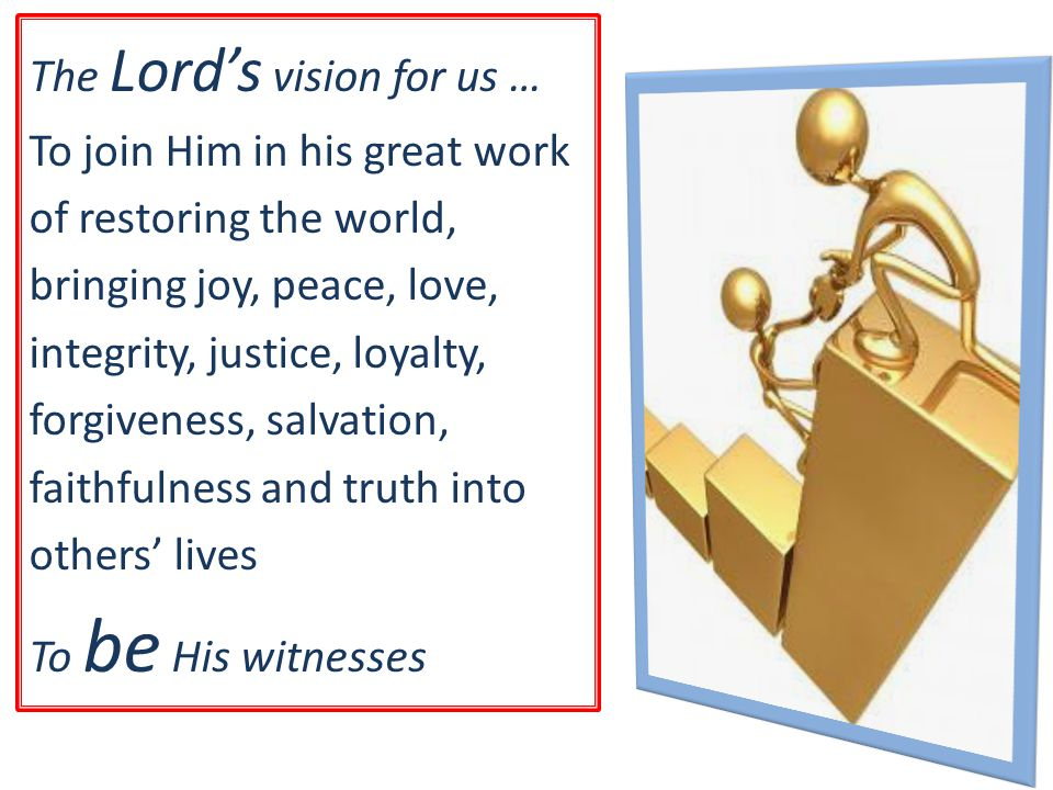 The Lord's vision for us … To join Him in his great work of restoring the world, bringing joy, peace, love, integrity, justice, loyalty, forgiveness, salvation, faithfulness and truth into others' lives To be His witnesses