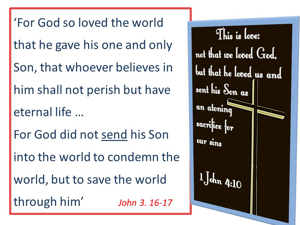'For God so loved the world that he gave his one and only Son, that whoever believes in him shall not perish but have eternal life … For God did not send his Son into the world to condemn the world, but to save the world through him' John 3.