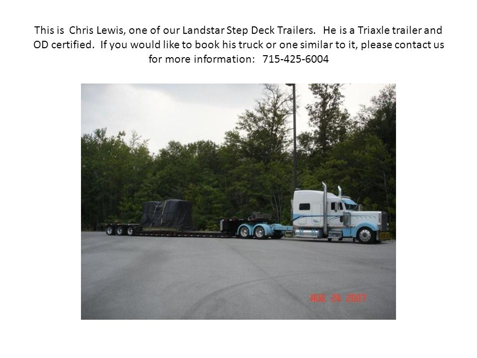 This is Chris Lewis, one of our Landstar Step Deck Trailers. He is a Triaxle trailer and OD certified. If you would like to book his truck or one simi