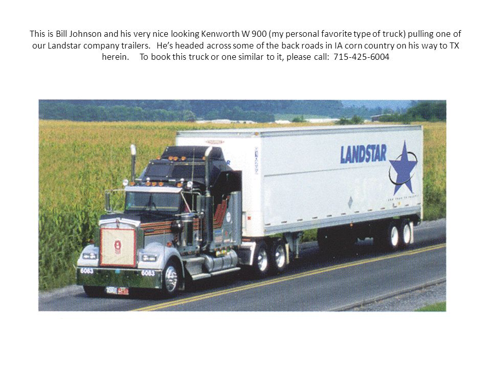 This is Bill Johnson and his very nice looking Kenworth W 900 (my personal favorite type of truck) pulling one of our Landstar company trailers. He's