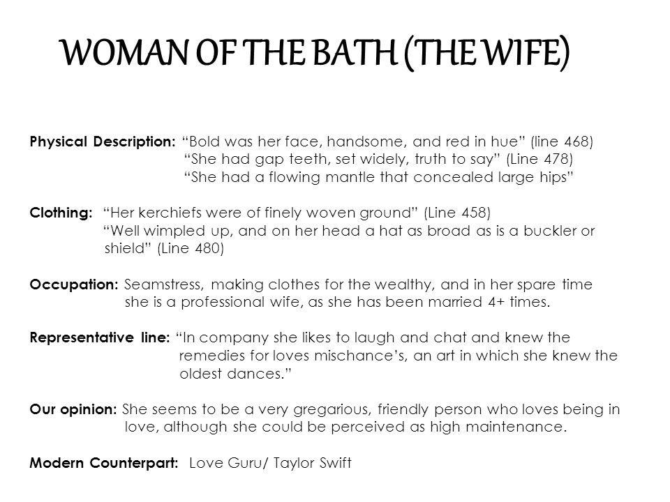 """WOMAN OF THE BATH (THE WIFE) Physical Description: """" Bold was her face, handsome, and red in hue"""" (line 468) """"She had gap teeth, set widely, truth to"""