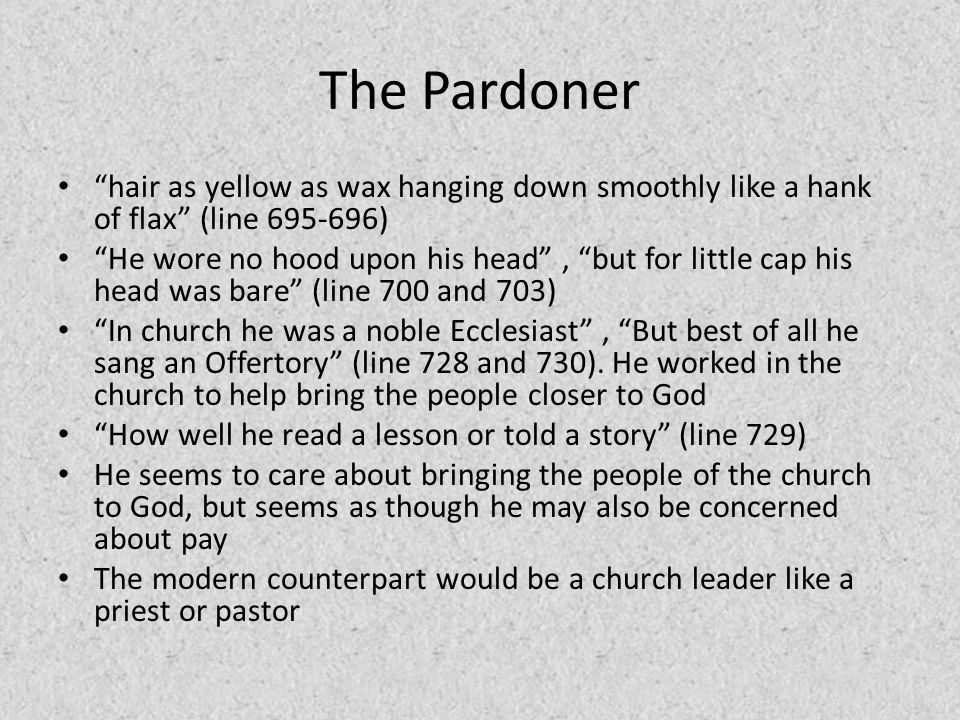 """The Pardoner """"hair as yellow as wax hanging down smoothly like a hank of flax"""" (line 695-696) """"He wore no hood upon his head"""", """"but for little cap his"""