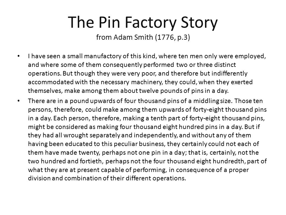 The Pin Factory Story from Adam Smith (1776, p.3) To take an example, therefore, from a very trifling manufacture, but one in which the division of labour has been very often taken notice of, the trade of a pin-maker: a workman not educated to this business (which the division of labour has rendered a distinct trade, nor acquainted with the use of the machinery employed in it (to the invention of which the same division of labour has probably given occasion), could scarce, perhaps, with his utmost industry, make one pin in a day, and certainly could not make twenty.