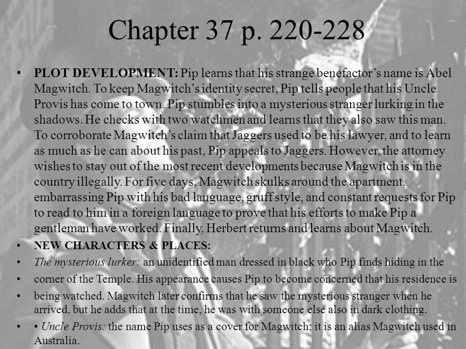 Chapter 37 p. 220-228 PLOT DEVELOPMENT: Pip learns that his strange benefactor's name is Abel Magwitch. To keep Magwitch's identity secret, Pip tells