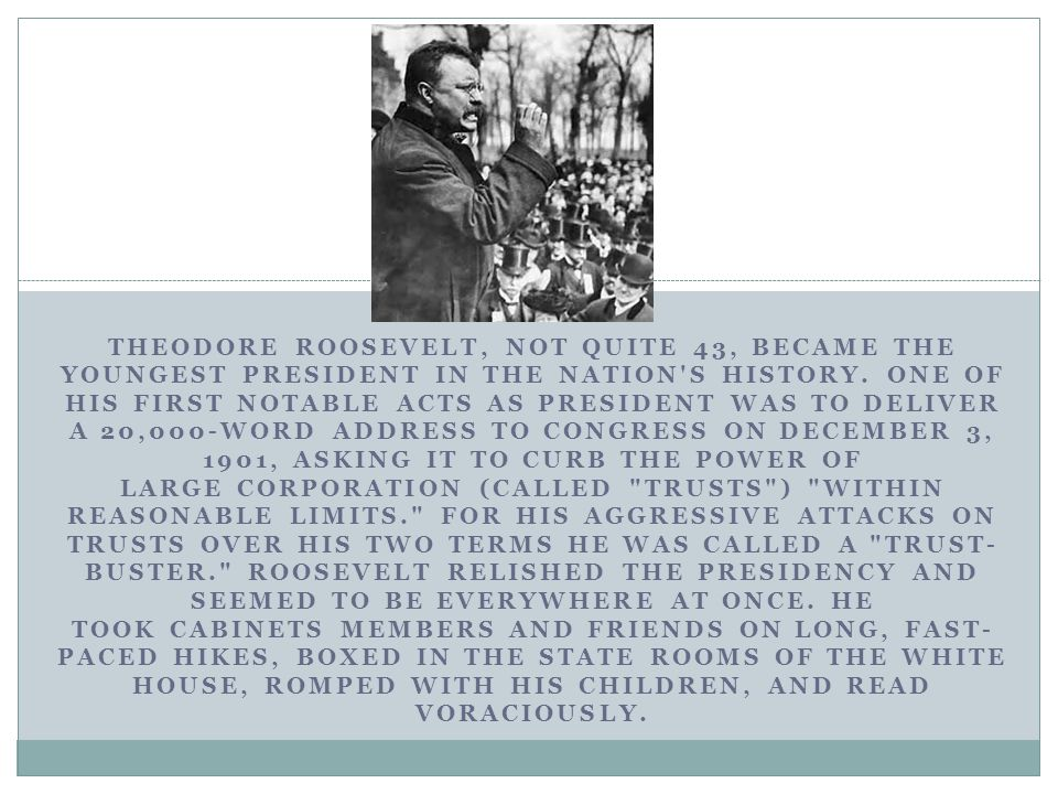 THEODORE ROOSEVELT, NOT QUITE 43, BECAME THE YOUNGEST PRESIDENT IN THE NATION S HISTORY.
