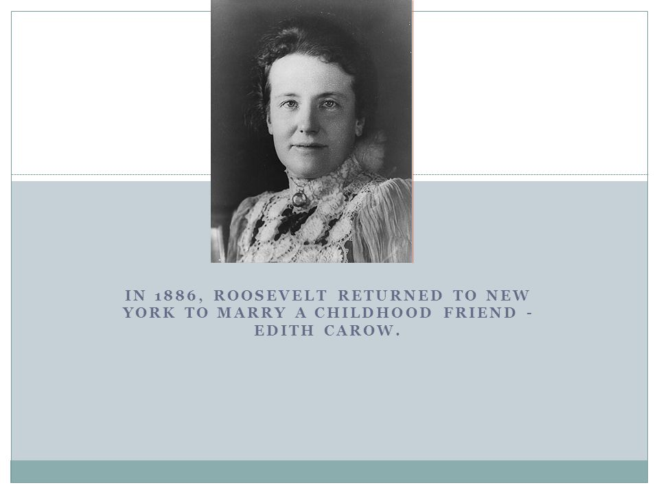 IN 1886, ROOSEVELT RETURNED TO NEW YORK TO MARRY A CHILDHOOD FRIEND - EDITH CAROW. U