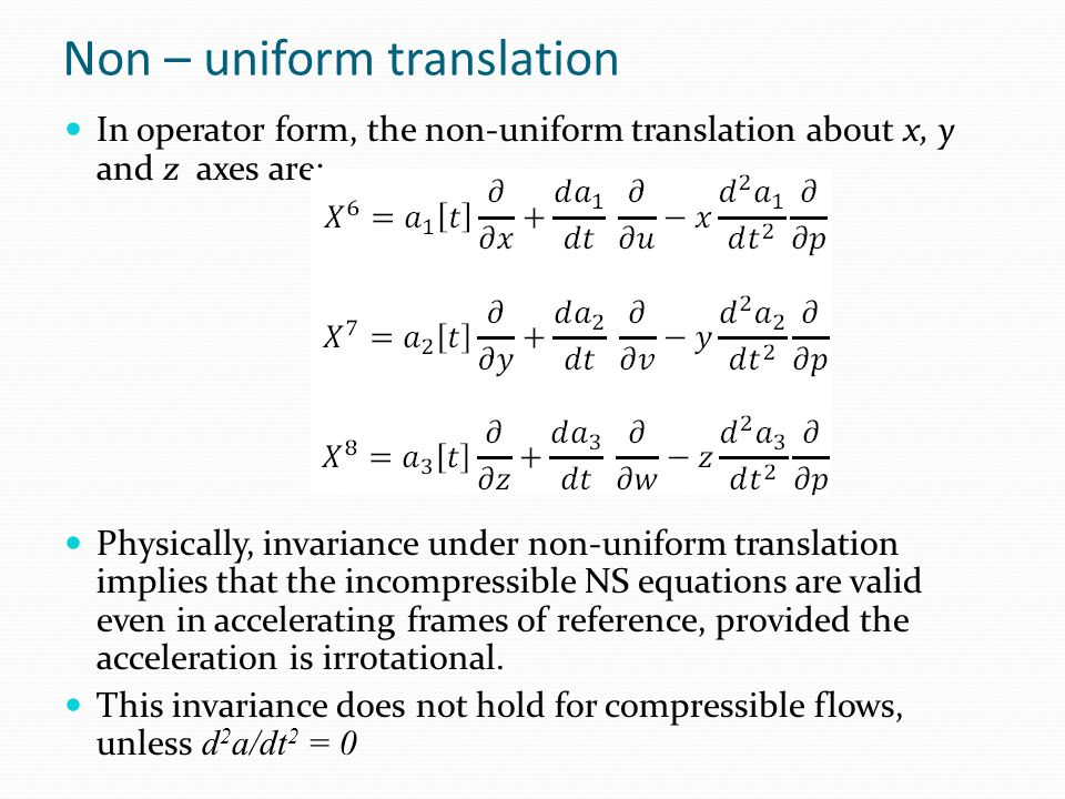Non – uniform translation In operator form, the non-uniform translation about x, y and z axes are: Physically, invariance under non-uniform translation implies that the incompressible NS equations are valid even in accelerating frames of reference, provided the acceleration is irrotational.
