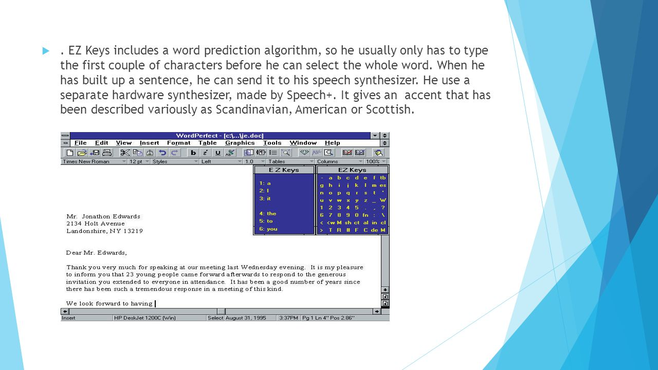 . EZ Keys includes a word prediction algorithm, so he usually only has to type the first couple of characters before he can select the whole word. Wh