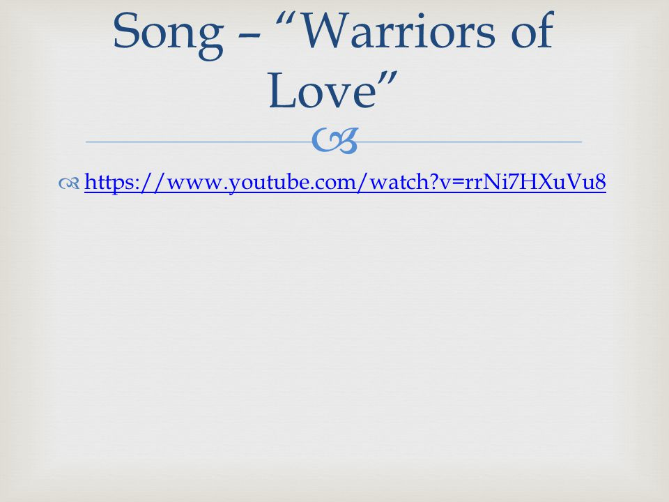   https://www.youtube.com/watch?v=rrNi7HXuVu8 https://www.youtube.com/watch?v=rrNi7HXuVu8 Song – Warriors of Love