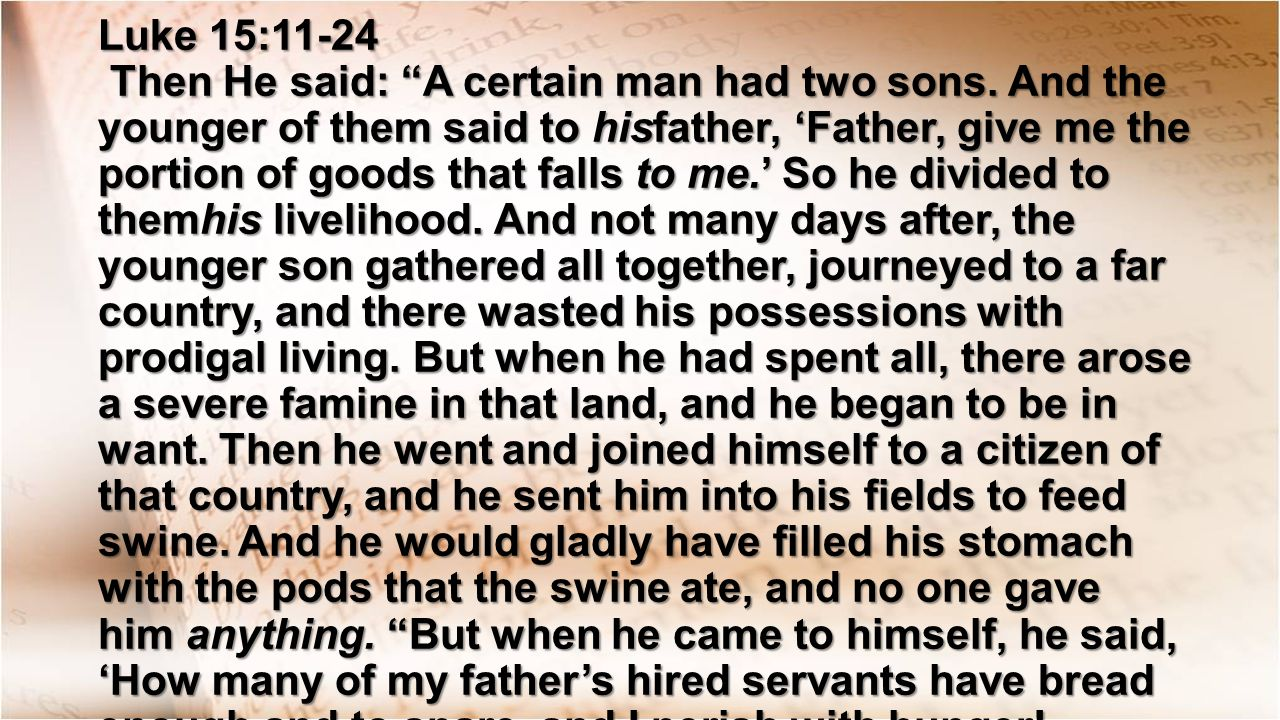 Luke 15:11-24 Then He said: A certain man had two sons.