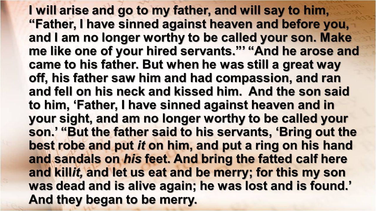 I will arise and go to my father, and will say to him, Father, I have sinned against heaven and before you, and I am no longer worthy to be called your son.