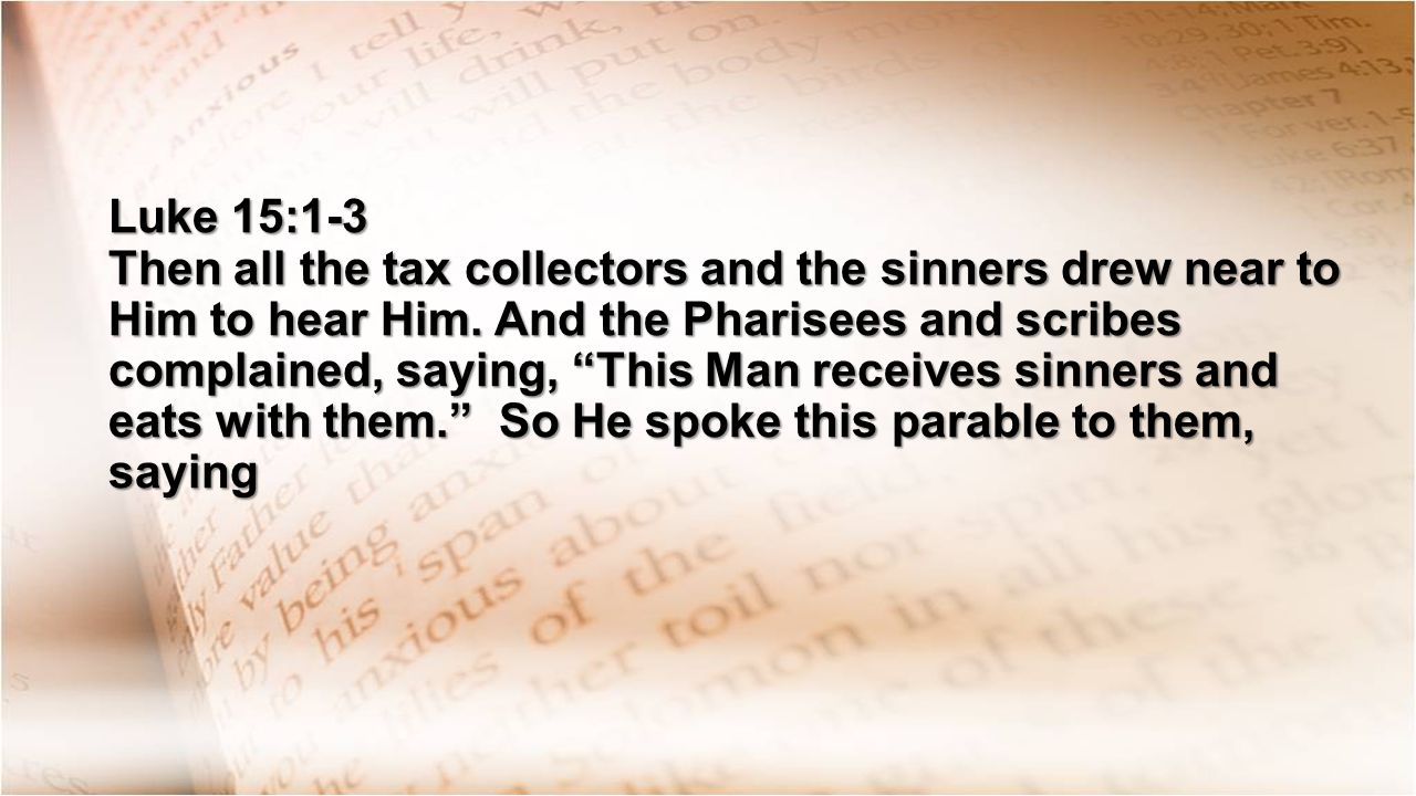 Luke 15:1-3 Then all the tax collectors and the sinners drew near to Him to hear Him.