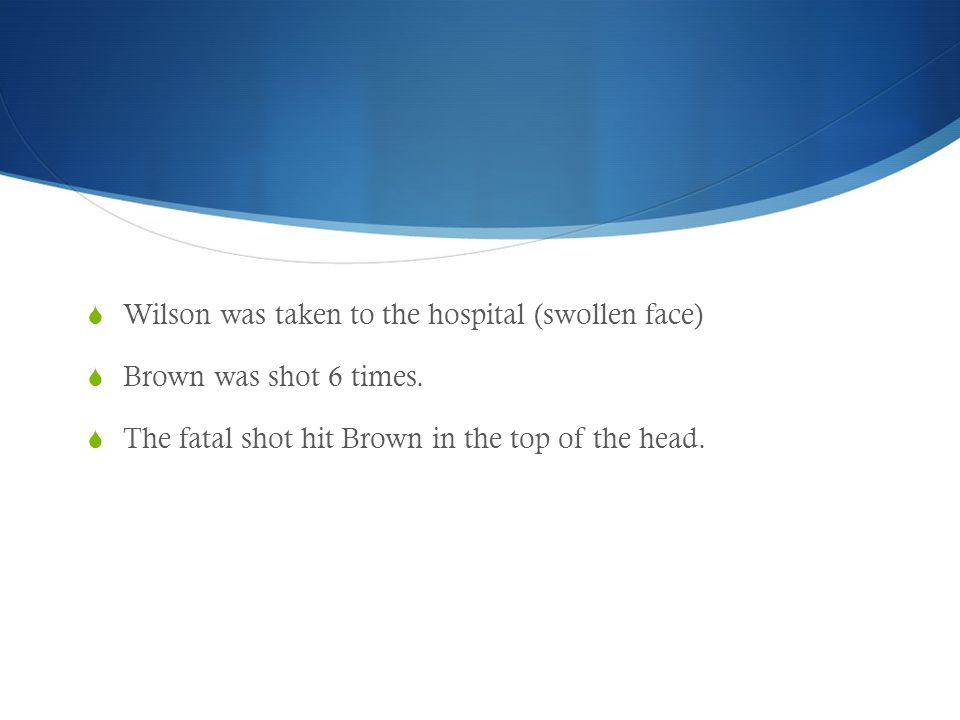  Wilson was taken to the hospital (swollen face)  Brown was shot 6 times.