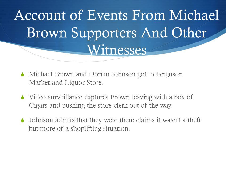 Account of Events From Michael Brown Supporters And Other Witnesses  Michael Brown and Dorian Johnson got to Ferguson Market and Liquor Store.