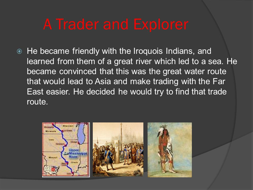 A Trader and Explorer  He became friendly with the Iroquois Indians, and learned from them of a great river which led to a sea. He became convinced t