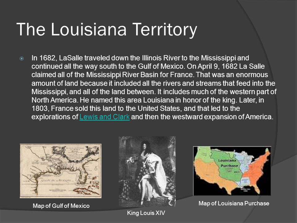 The Louisiana Territory  In 1682, LaSalle traveled down the Illinois River to the Mississippi and continued all the way south to the Gulf of Mexico.