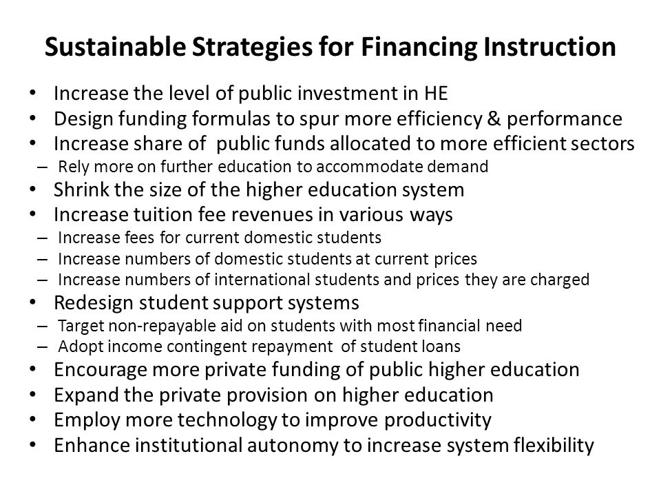 Sustainable Strategies for Financing Instruction Increase the level of public investment in HE Design funding formulas to spur more efficiency & performance Increase share of public funds allocated to more efficient sectors – Rely more on further education to accommodate demand Shrink the size of the higher education system Increase tuition fee revenues in various ways – Increase fees for current domestic students – Increase numbers of domestic students at current prices – Increase numbers of international students and prices they are charged Redesign student support systems – Target non-repayable aid on students with most financial need – Adopt income contingent repayment of student loans Encourage more private funding of public higher education Expand the private provision on higher education Employ more technology to improve productivity Enhance institutional autonomy to increase system flexibility