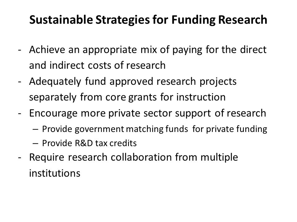 Sustainable Strategies for Funding Research -Achieve an appropriate mix of paying for the direct and indirect costs of research -Adequately fund approved research projects separately from core grants for instruction -Encourage more private sector support of research – Provide government matching funds for private funding – Provide R&D tax credits -Require research collaboration from multiple institutions