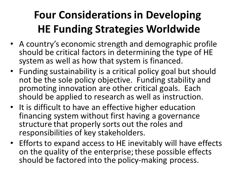 Four Considerations in Developing HE Funding Strategies Worldwide A country's economic strength and demographic profile should be critical factors in determining the type of HE system as well as how that system is financed.