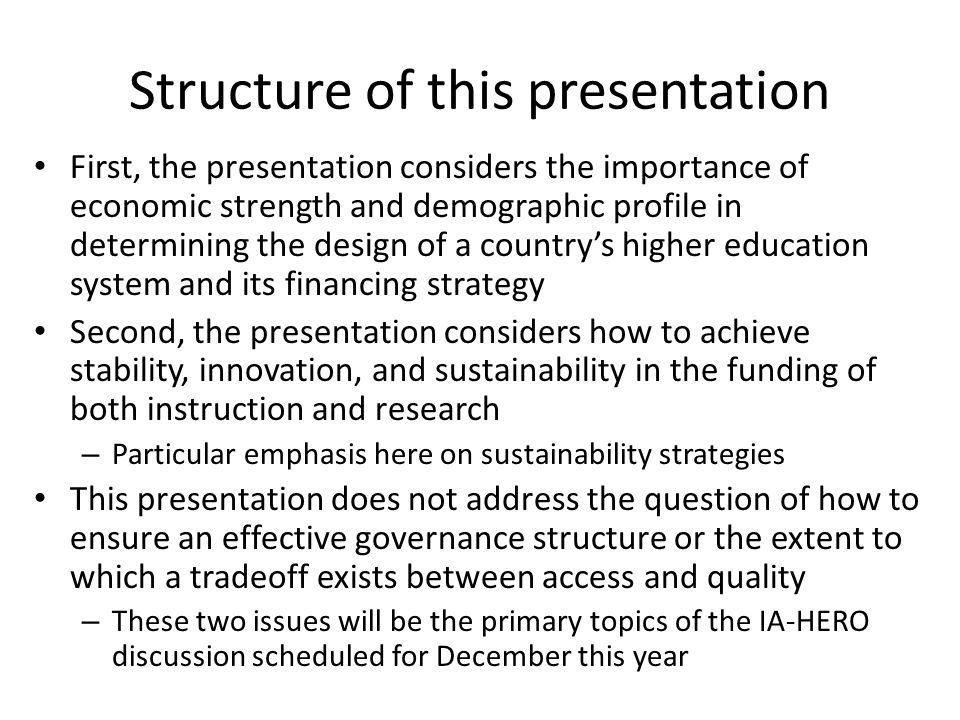 Structure of this presentation First, the presentation considers the importance of economic strength and demographic profile in determining the design of a country's higher education system and its financing strategy Second, the presentation considers how to achieve stability, innovation, and sustainability in the funding of both instruction and research – Particular emphasis here on sustainability strategies This presentation does not address the question of how to ensure an effective governance structure or the extent to which a tradeoff exists between access and quality – These two issues will be the primary topics of the IA-HERO discussion scheduled for December this year