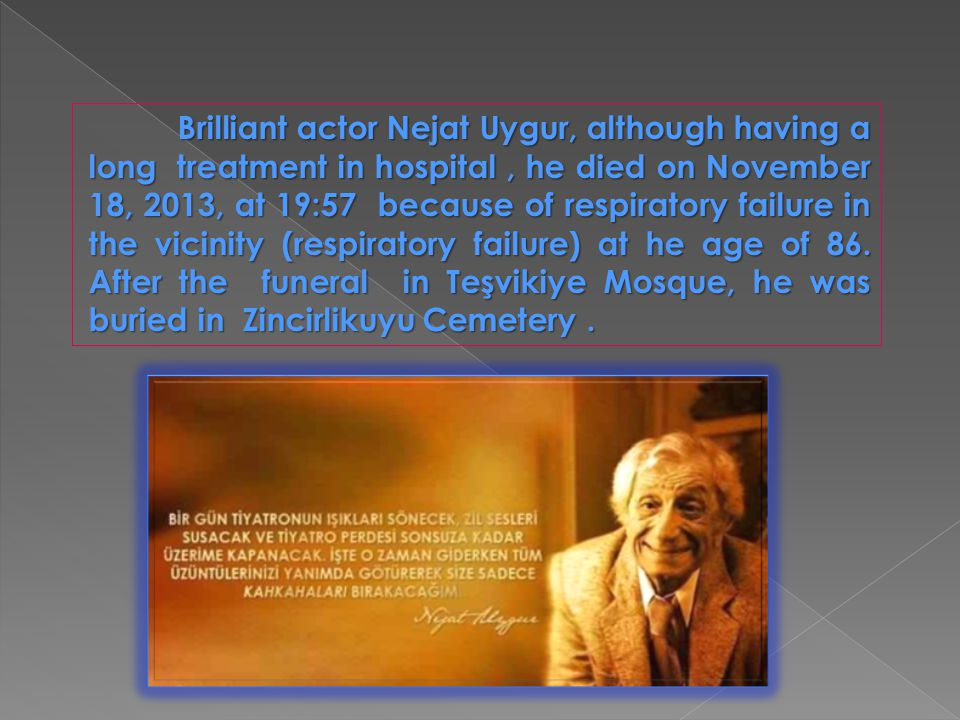 Brilliant actor Nejat Uygur, although having a long treatment in hospital, he died on November 18, 2013, at 19:57 because of respiratory failure in th
