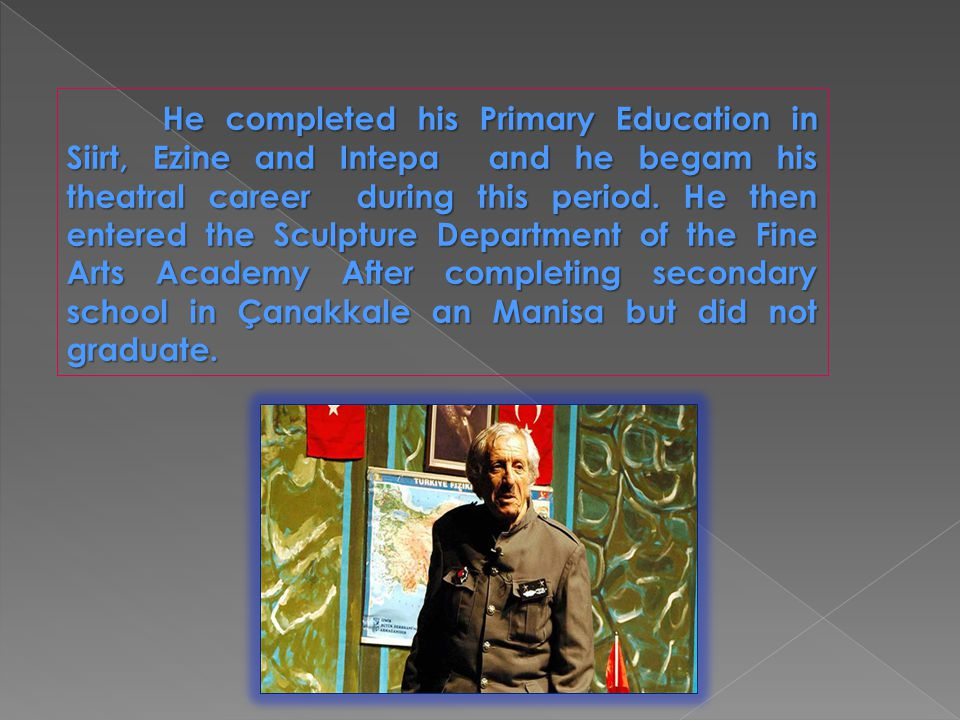 He completed his Primary Education in Siirt, Ezine and Intepa and he begam his theatral career during this period. He then entered the Sculpture Depar
