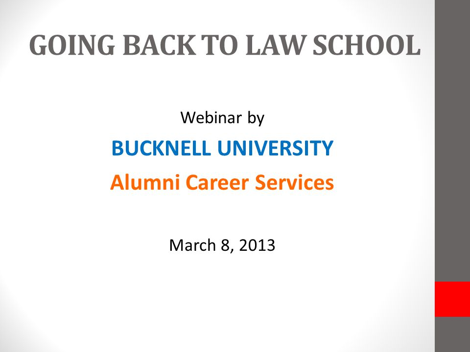 GOING BACK TO LAW SCHOOL Webinar by BUCKNELL UNIVERSITY Alumni Career Services March 8, 2013