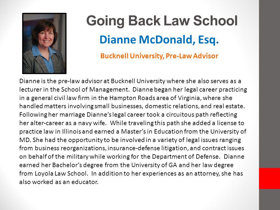 Going Back Law School Dianne McDonald, Esq. Bucknell University, Pre-Law Advisor Dianne is the pre-law advisor at Bucknell University where she also s