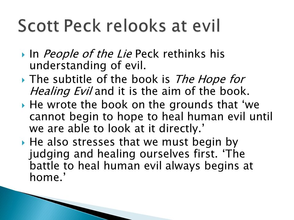  In People of the Lie Peck rethinks his understanding of evil.  The subtitle of the book is The Hope for Healing Evil and it is the aim of the book.