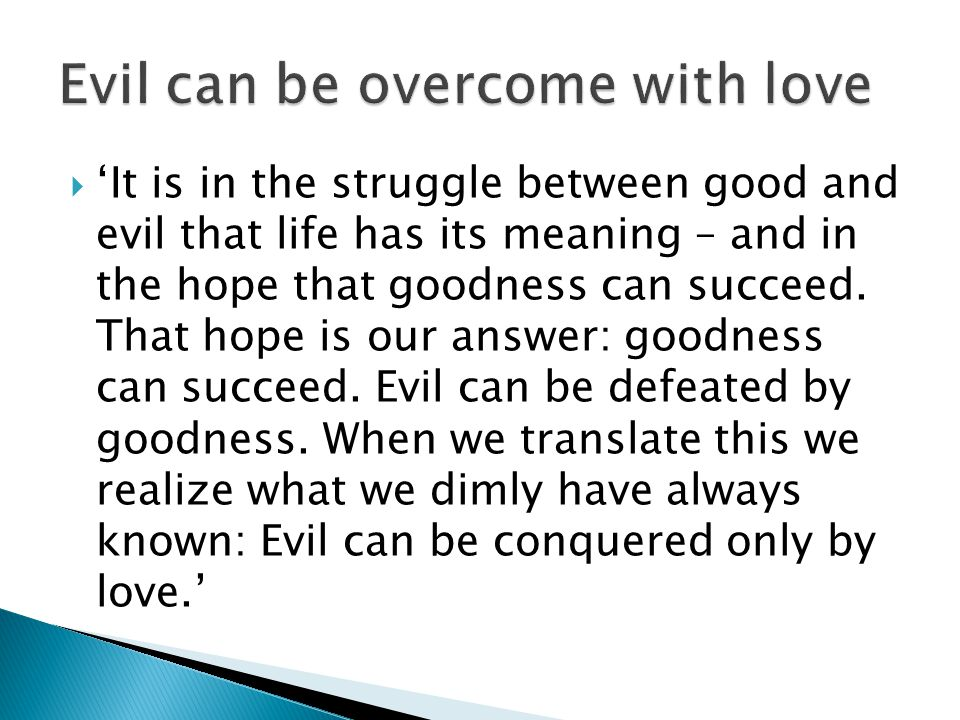  'It is in the struggle between good and evil that life has its meaning – and in the hope that goodness can succeed. That hope is our answer: goodnes
